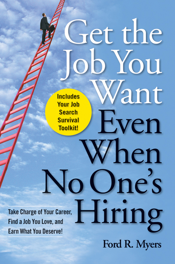 Ford Myers R. Get The Job You Want, Even When No One's Hiring. Take Charge of Your Career, Find a Job You Love, and Earn What You Deserve ISBN: 9780470493830 kerry hannon getting the job you want after 50 for dummies