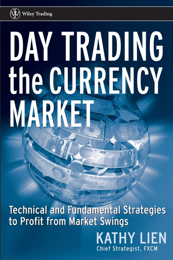 Kathy Lien Day Trading the Currency Market. Technical and Fundamental Strategies To Profit from Market Swings ISBN: 9780471774020