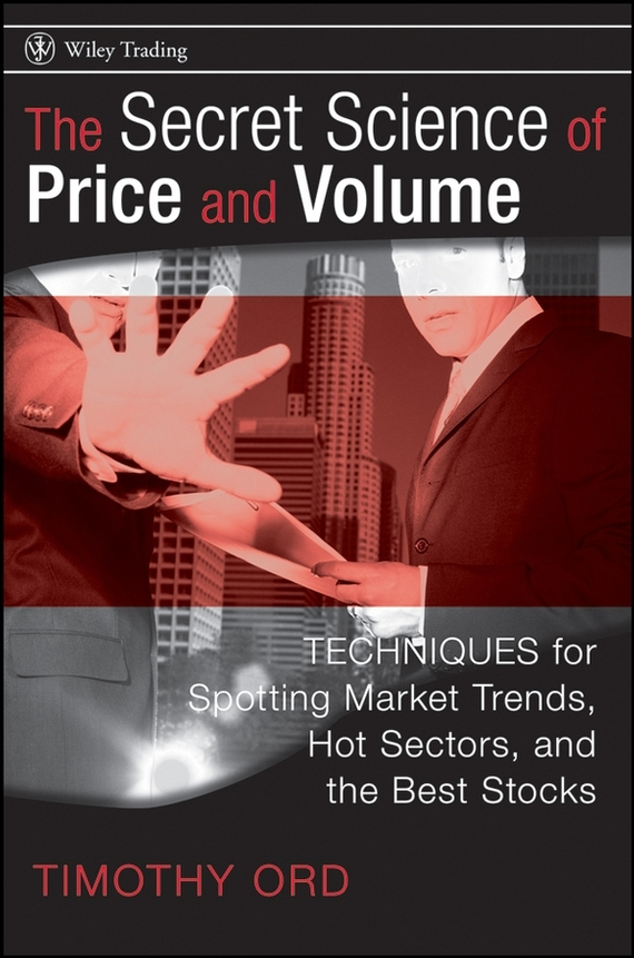 Tim Ord The Secret Science of Price and Volume. Techniques for Spotting Market Trends, Hot Sectors, and the Best Stocks ISBN: 9780470253656