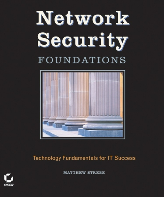 Matthew Strebe Network Security Foundations. Technology Fundamentals for IT Success matthew strebe network security foundations technology fundamentals for it success