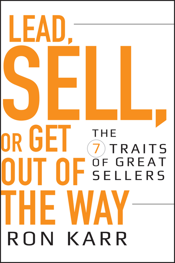 Ron Karr Lead, Sell, or Get Out of the Way. The 7 Traits of Great Sellers ISBN: 9780470470381 sell or be sold how to get your way in business and in life