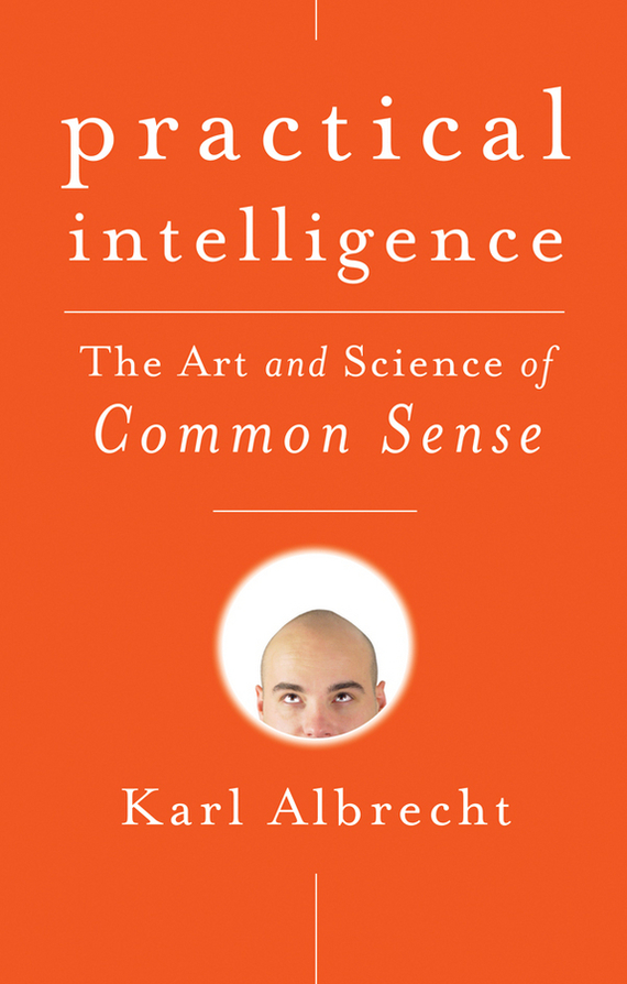 Karl  Albrecht Practical Intelligence. The Art and Science of Common Sense norman god that limps – science and technology i n the eighties