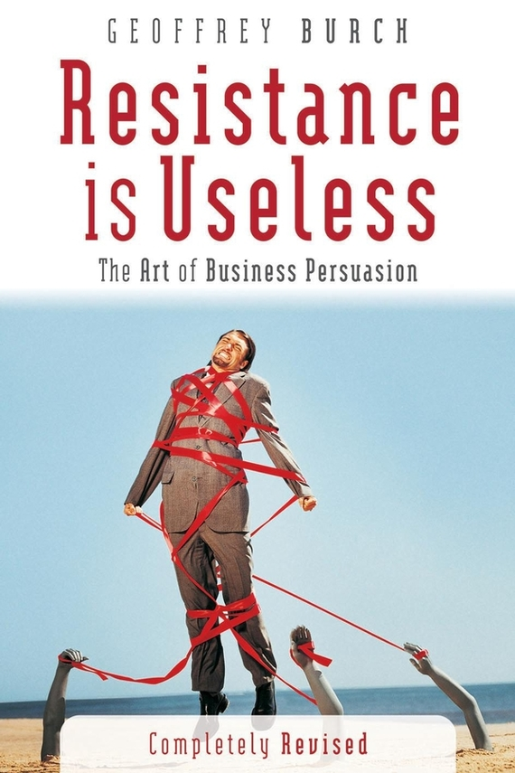 Geoff  Burch Resistance is Useless. The Art of Business Persuasion duncan bruce the dream cafe lessons in the art of radical innovation