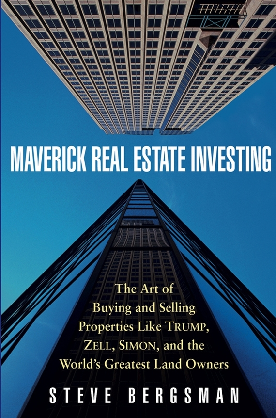 Steve Bergsman Maverick Real Estate Investing. The Art of Buying and Selling Properties Like Trump, Zell, Simon, and the World's Greatest Land Owners than merrill the real estate wholesaling bible the fastest easiest way to get started in real estate investing