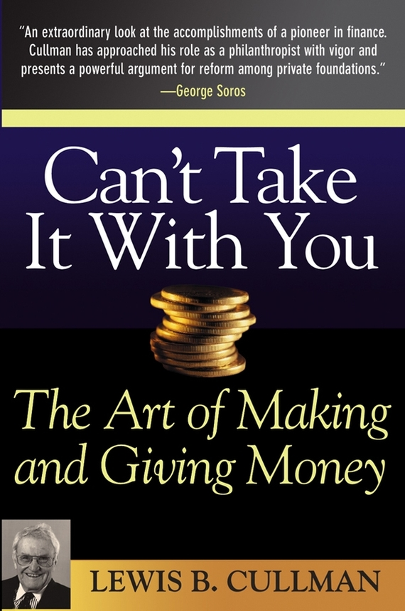Lewis Cullman B. Can't Take It With You. The Art of Making and Giving Money duncan bruce the dream cafe lessons in the art of radical innovation