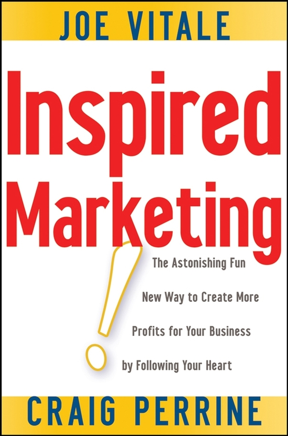 Joe Vitale Inspired Marketing!. The Astonishing Fun New Way to Create More Profits for Your Business by Following Your Heart ISBN: 9780470285268 steve cone steal these ideas marketing secrets that will make you a star