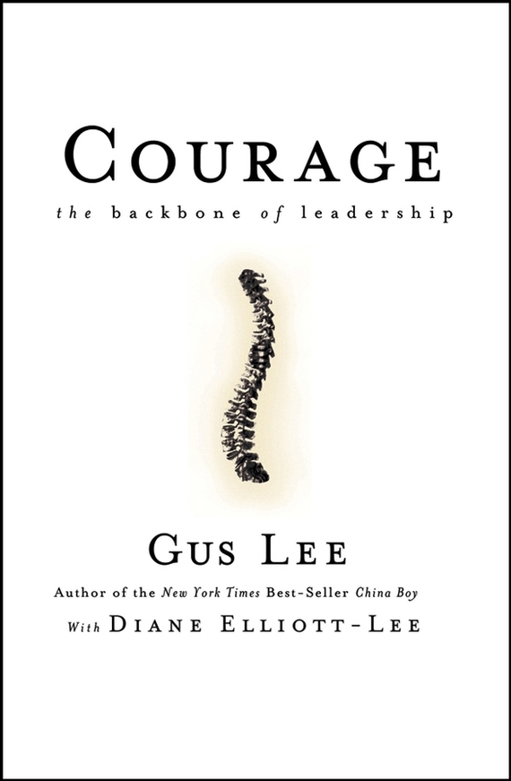 Gus  Lee Courage. The Backbone of Leadership duncan bruce the dream cafe lessons in the art of radical innovation