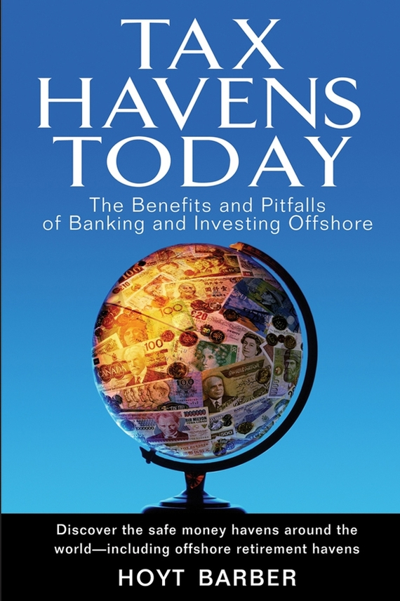 Hoyt Barber Tax Havens Today. The Benefits and Pitfalls of Banking and Investing Offshore