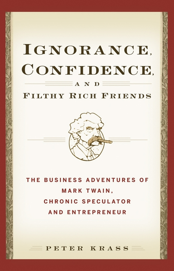 Peter Krass Ignorance, Confidence, and Filthy Rich Friends. The Business Adventures of Mark Twain, Chronic Speculator and Entrepreneur bacteriology of chronic dacryocystitis