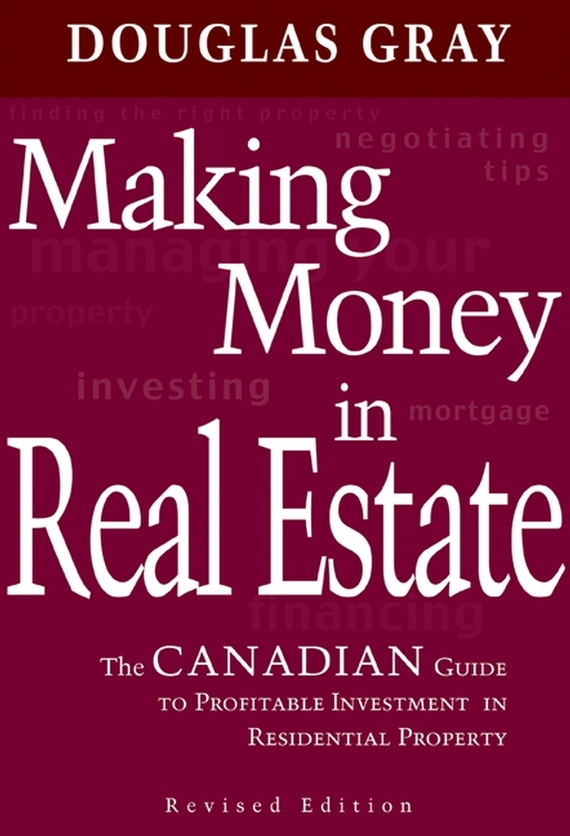 Douglas Gray Making Money in Real Estate. The Canadian Guide to Profitable Investment in Residential Property, Revised Edition wendy patton making hard cash in a soft real estate market find the next high growth emerging markets buy new construction at big discounts uncover hidden properties raise private funds when bank lending is tight