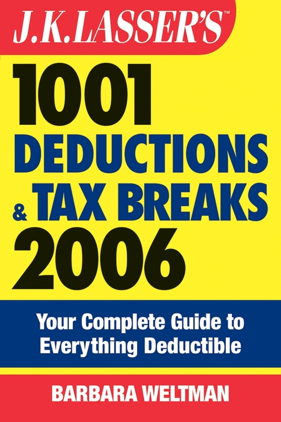 Barbara  Weltman J.K. Lasser's 1001 Deductions and Tax Breaks 2006. The Complete Guide to Everything Deductible