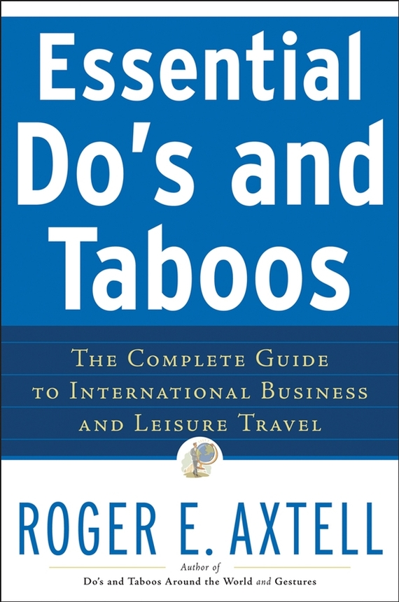 Roger Axtell E. Essential Do's and Taboos. The Complete Guide to International Business and Leisure Travel ISBN: 9780470148389