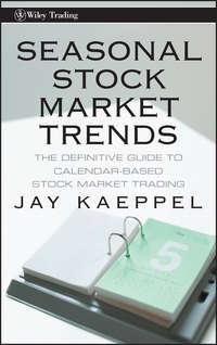 Jay  Kaeppel - Seasonal Stock Market Trends. The Definitive Guide to Calendar-Based Stock Market Trading