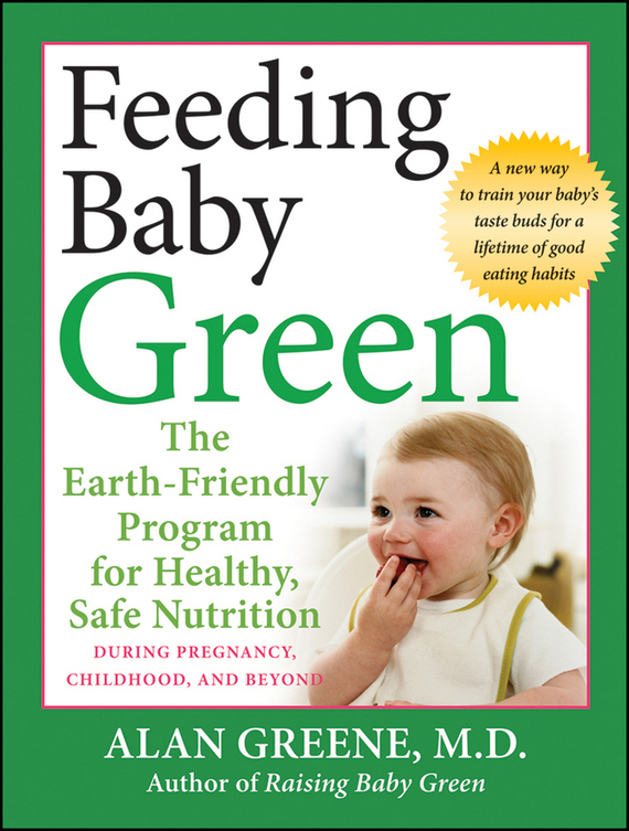 Alan  Greene Feeding Baby Green. The Earth Friendly Program for Healthy, Safe Nutrition During Pregnancy, Childhood, and Beyond annabel karmel s new complete baby and toddler meal planner 200 quick easy and healthy recipes for weaning and beyond