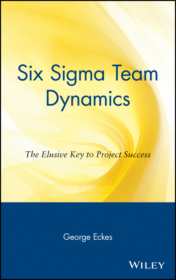 George Eckes Six Sigma Team Dynamics. The Elusive Key to Project Success