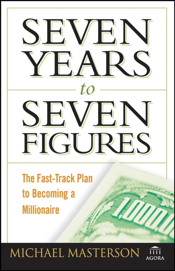 Michael Masterson Seven Years to Seven Figures. The Fast-Track Plan to Becoming a Millionaire seven days of you