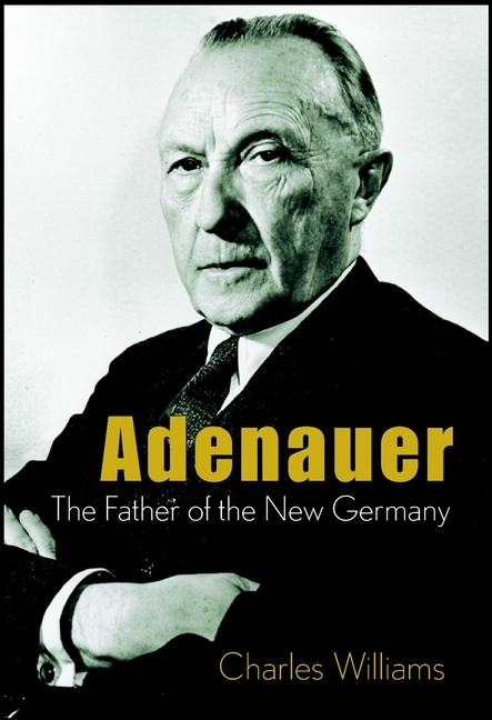 Charles  Williams Adenauer. The Father of the New Germany charles d ellis capital the story of long term investment excellence