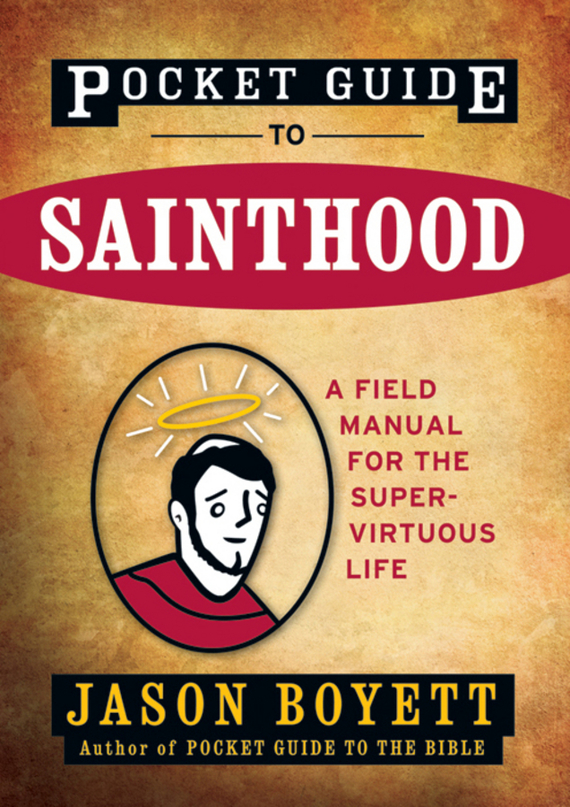 Jason  Boyett Pocket Guide to Sainthood. The Field Manual for the Super-Virtuous Life