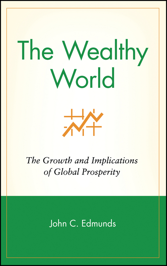 John Edmunds C. The Wealthy World. The Growth and Implications of Global Prosperity