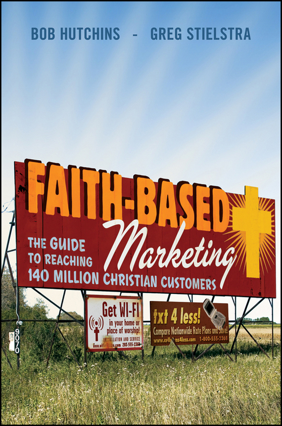 Bob  Hutchins Faith-Based Marketing. The Guide to Reaching 140 Million Christian Customers bob negen marketing your retail store in the internet age