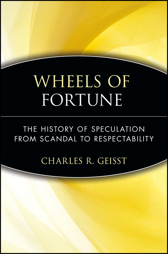 Charles Geisst R. Wheels of Fortune. The History of Speculation from Scandal to Respectability