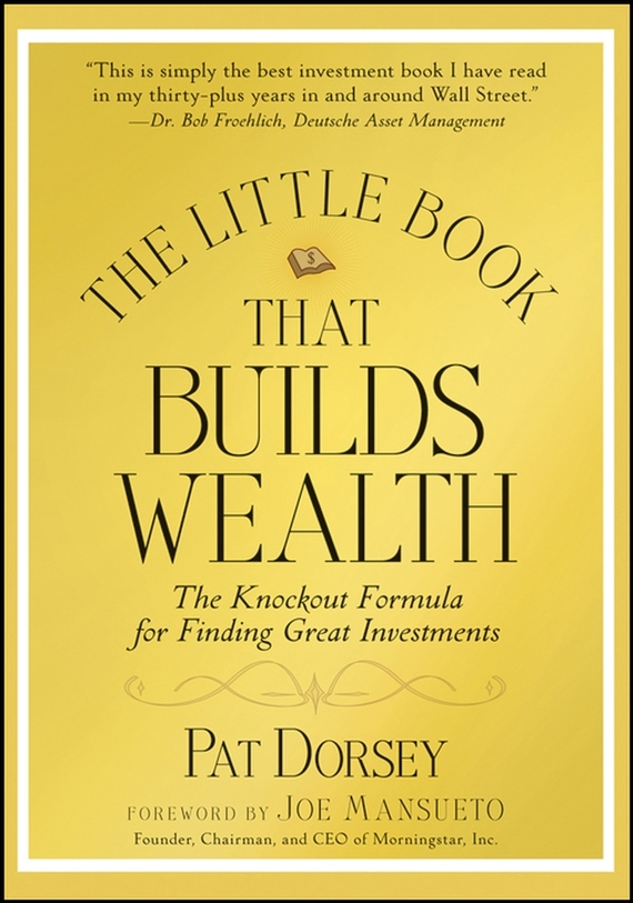 Pat Dorsey The Little Book That Builds Wealth. The Knockout Formula for Finding Great Investments