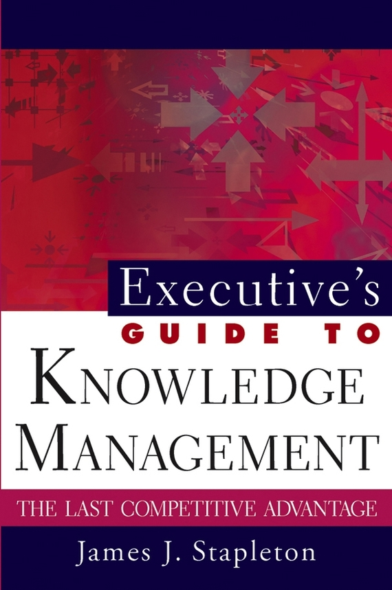 James Stapleton J. Executive's Guide to Knowledge Management. The Last Competitive Advantage dashner james mortality doctrine the rule of thoughts book 2 dashner james