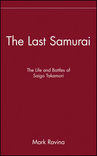 Mark  Ravina - The Last Samurai. The Life and Battles of Saigo Takamori