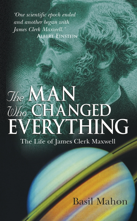 Basil  Mahon The Man Who Changed Everything. The Life of James Clerk Maxwell simon louvish the man on the flying trapeze – the life