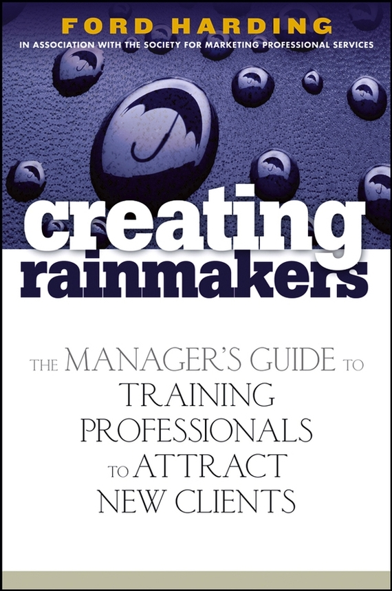 Ford  Harding Creating Rainmakers. The Manager's Guide to Training Professionals to Attract New Clients the rainmaker