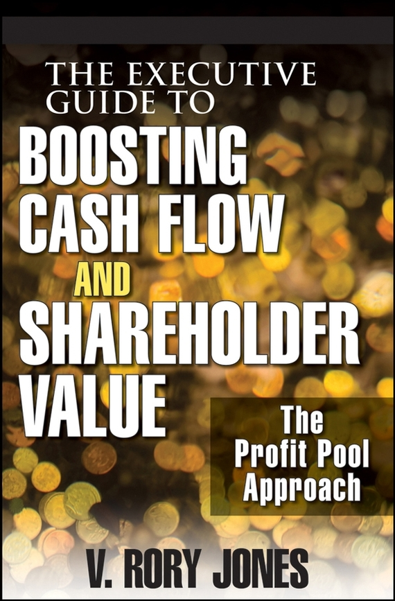 V. Jones Rory The Executive Guide to Boosting Cash Flow and Shareholder Value. The Profit Pool Approach