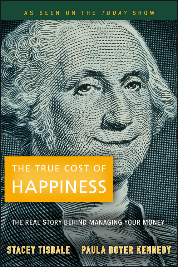 Stacey  Tisdale The True Cost of Happiness. The Real Story Behind Managing Your Money elena samsonova the new technology of managing your life