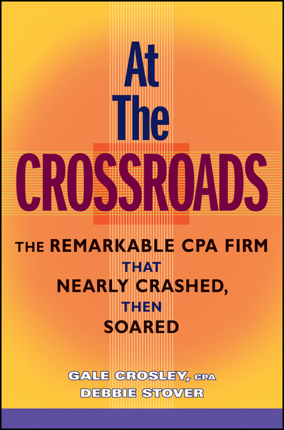 Gale Crosley At the Crossroads. The Remarkable CPA Firm that Nearly Crashed, then Soared olaf at the crossroads