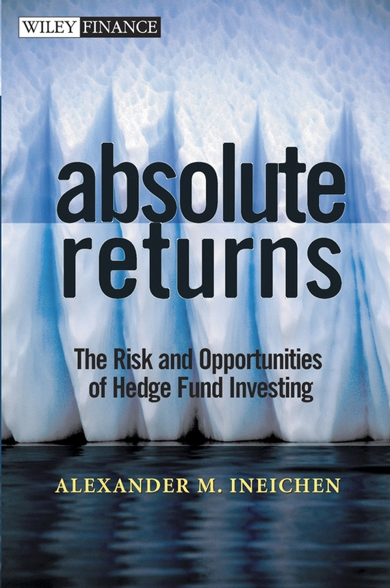 Alexander Ineichen M. Absolute Returns. The Risk and Opportunities of Hedge Fund Investing sean casterline d investor s passport to hedge fund profits unique investment strategies for today s global capital markets