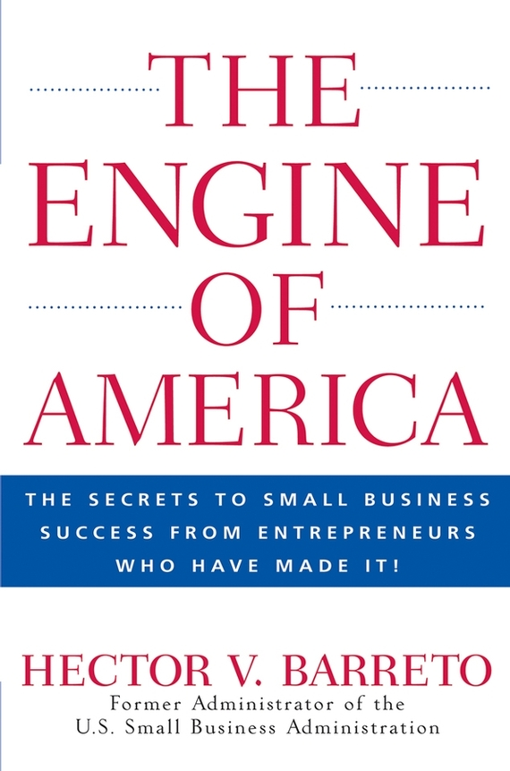 Hector Barreto V.. The Engine of America. The Secrets to Small Business Success From Entrepreneurs Who Have Made It!