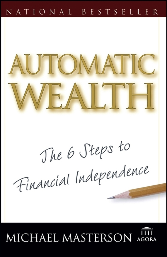 Michael  Masterson. Automatic Wealth. The Six Steps to Financial Independence