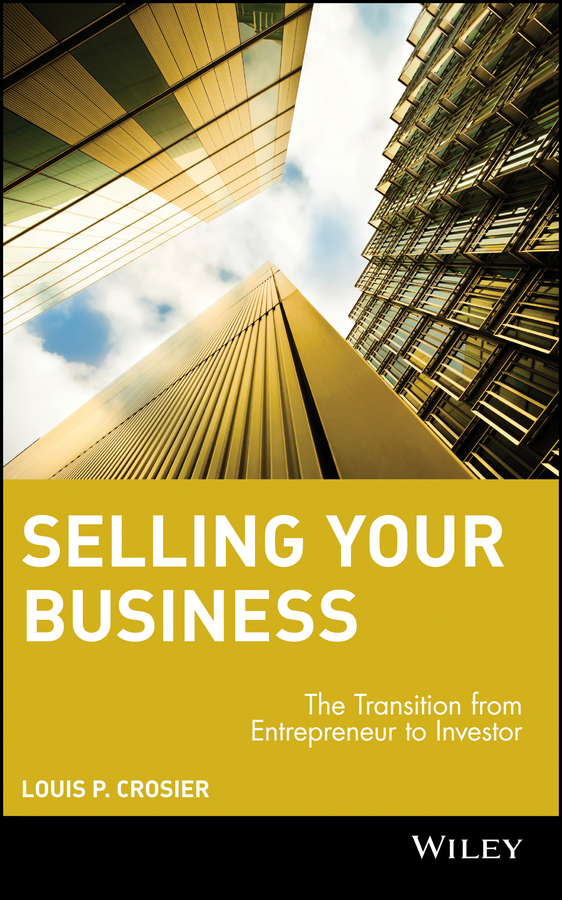 Louis Crosier P. Selling Your Business. The Transition from Entrepreneur to Investor robert klueger f buying and selling a business a step by step guide