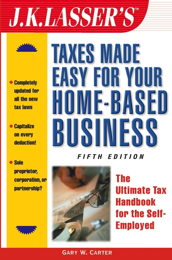 Gary Carter W. J.K. Lasser's Taxes Made Easy for Your Home-Based Business. The Ultimate Tax Handbook for the Self-Employed natural home the