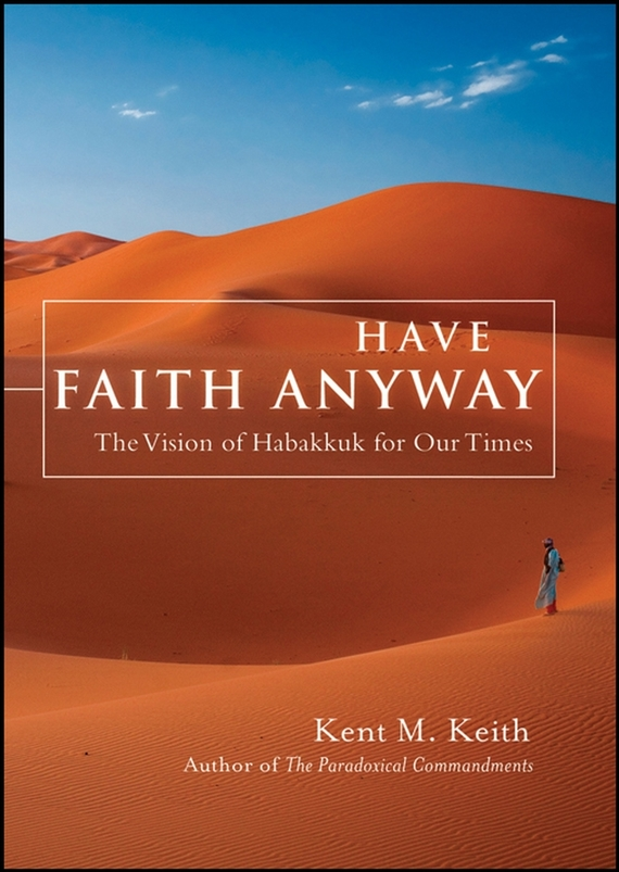 Kent  Keith Have Faith Anyway. The Vision of Habakkuk for Our Times walking through the path of faith