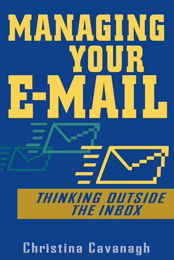Christina  Cavanagh Managing Your E-Mail. Thinking Outside the Inbox elena samsonova the new technology of managing your life