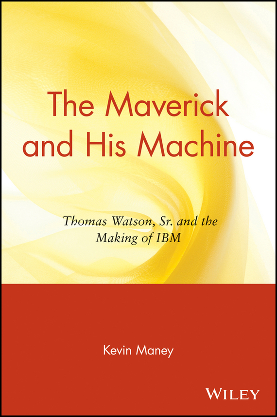 Kevin Maney The Maverick and His Machine. Thomas Watson, Sr. and the Making of IBM secured
