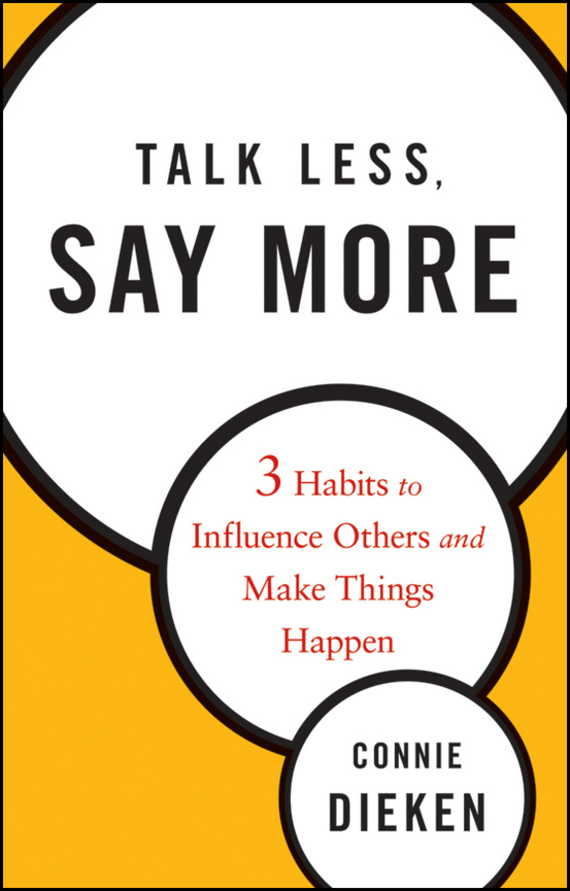 Connie Dieken Talk Less, Say More. Three Habits to Influence Others and Make Things Happen