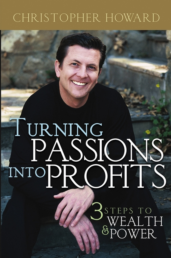 Christopher Howard Turning Passions Into Profits. Three Steps to Wealth and Power