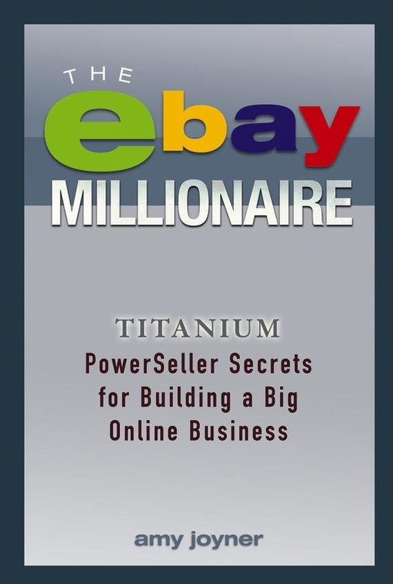 Amy Joyner The eBay Millionaire. Titanium PowerSeller Secrets for Building a Big Online Business marsha collier making money on ebay for dummies