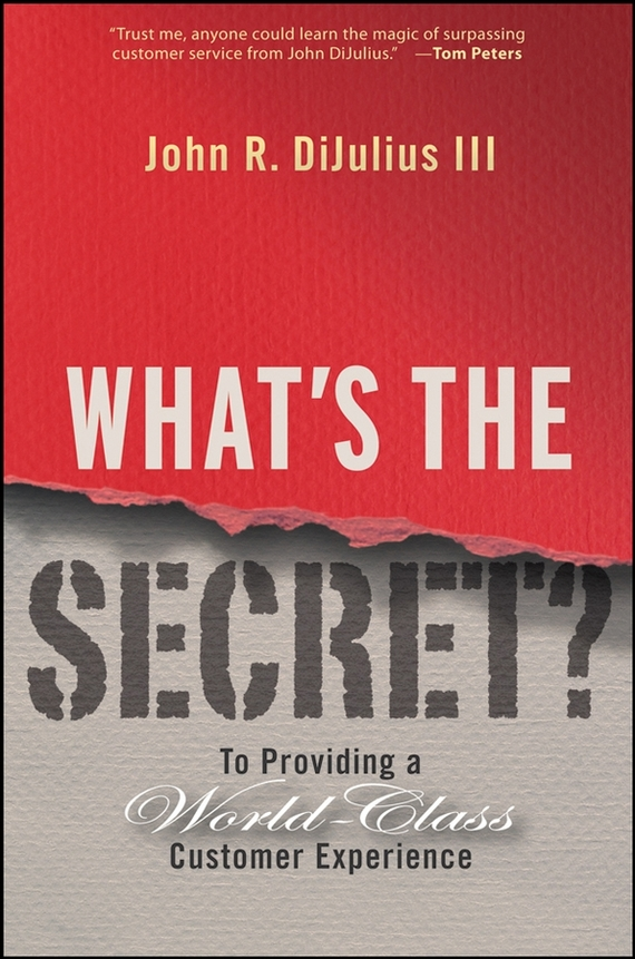 John R. DiJulius, III What's the Secret?. To Providing a World-Class Customer Experience can you keep a secret