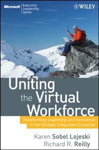 Karen Lojeski Sobel - Uniting the Virtual Workforce. Transforming Leadership and Innovation in the Globally Integrated Enterprise
