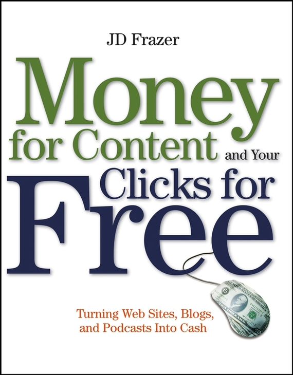 J. Frazer D. Money For Content and Your Clicks For Free. Turning Web Sites, Blogs, and Podcasts Into Cash addison wiggin endless money the moral hazards of socialism