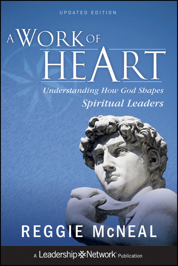Reggie McNeal A Work of Heart. Understanding How God Shapes Spiritual Leaders