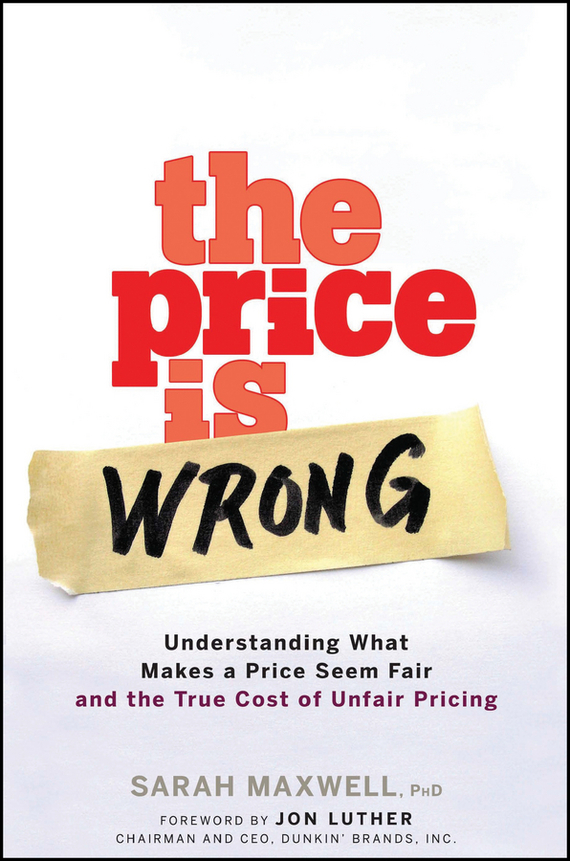 Sarah  Maxwell The Price is Wrong. Understanding What Makes a Price Seem Fair and the True Cost of Unfair Pricing the price regulation of