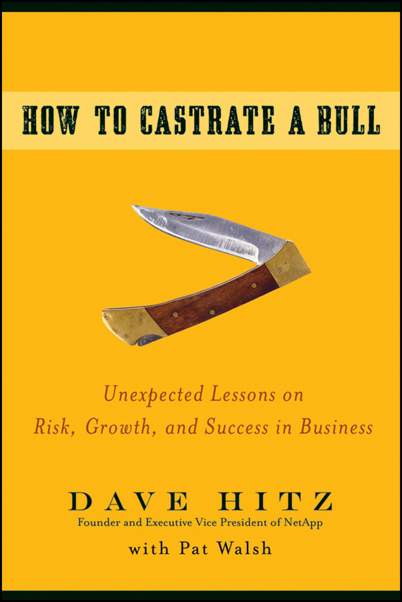 Dave Hitz How to Castrate a Bull. Unexpected Lessons on Risk, Growth, and Success in Business ISBN: 9780470442661 dave hitz how to castrate a bull unexpected lessons on risk growth and success in business